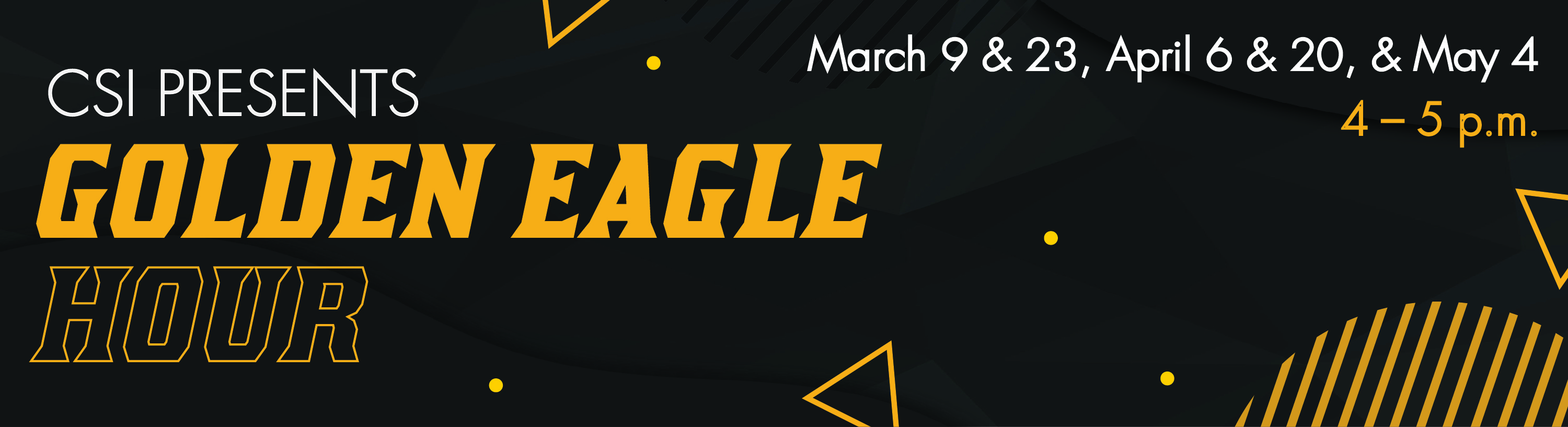 CSI Presents Golden Eagle Hour, March 9th and 23rd, April 6 and 20th, and May 4th at 4PM to 5PM. Click here for the zoom link