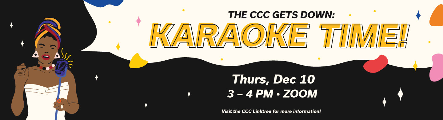 The CCC Gets down: Karaoke Time! Thursday, December 10th at 3pm to 4pm. Click to direct to instagram link tree.